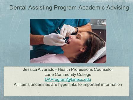 Dental Assisting Program Academic Advising Jessica Alvarado - Health Professions Counselor Lane Community College All items underlined.