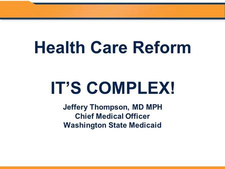 Health Care Reform IT'S COMPLEX! Jeffery Thompson, MD MPH Chief Medical Officer Washington State Medicaid.