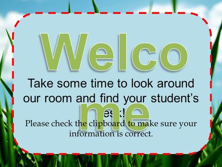 Take some time to look around our room and find your student's desk! Please check the clipboard to make sure your information is correct.