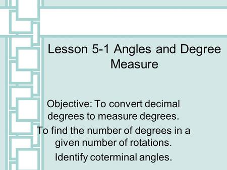 Lesson 5-1 Angles and Degree Measure Objective: To convert decimal degrees to measure degrees. To find the number of degrees in a given number of rotations.