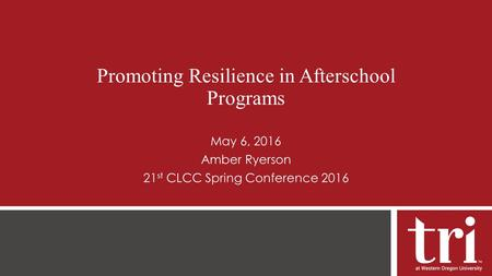Promoting Resilience in Afterschool Programs May 6, 2016 Amber Ryerson 21 st CLCC Spring Conference 2016.