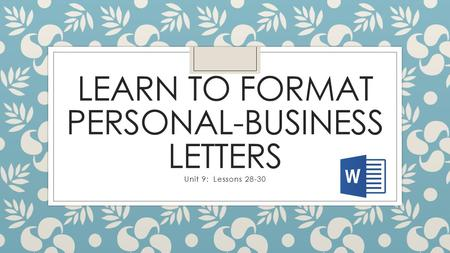 LEARN TO FORMAT PERSONAL-BUSINESS LETTERS Unit 9: Lessons 28-30.