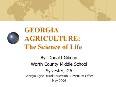 GEORGIA AGRICULTURE: The Science of Life By: Donald Gilman Worth County Middle School Sylvester, GA Georgia Agricultural Education Curriculum Office May.