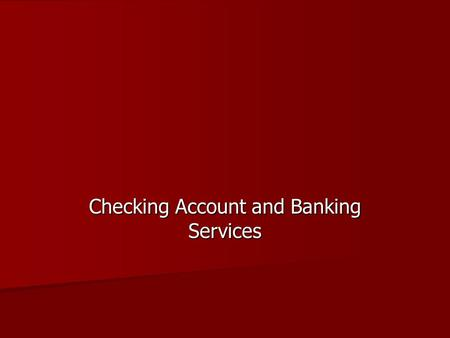 Checking Account and Banking Services. Objectives Understand the purpose, uses, and advantages of a personal checking account. Understand the purpose,