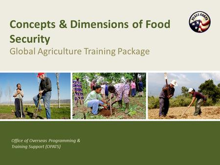 Office of Overseas Programming & Training Support (OPATS) Concepts & Dimensions of Food Security Global Agriculture Training Package.