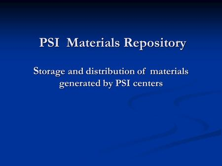 PSI Materials Repository S torage and distribution of materials generated by PSI centers PSI Materials Repository S torage and distribution of materials.