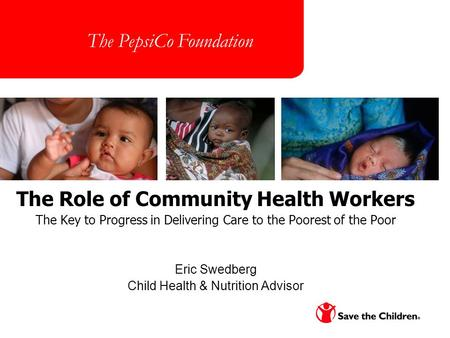 Page 1 The Role of Community Health Workers The Key to Progress in Delivering Care to the Poorest of the Poor Eric Swedberg Child Health & Nutrition Advisor.