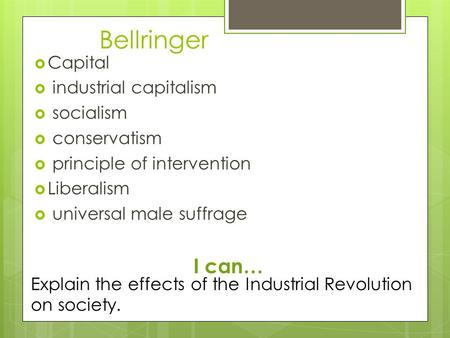 Bellringer  Capital  industrial capitalism  socialism  conservatism  principle of intervention  Liberalism  universal male suffrage I can… Explain.
