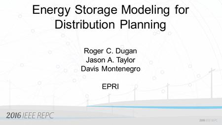 Energy Storage Modeling for Distribution Planning Roger C. Dugan Jason A. Taylor Davis Montenegro EPRI.