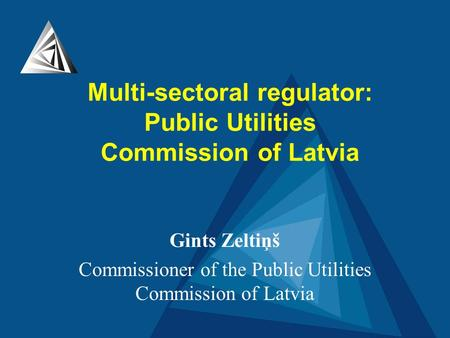 Gints Zeltiņš Commissioner of the Public Utilities Commission of Latvia Multi-sectoral regulator: Public Utilities Commission of Latvia.