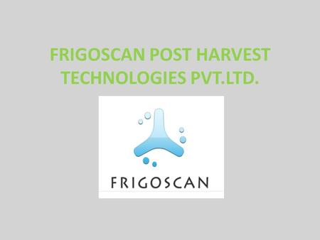 "FRIGOSCAN POST HARVEST TECHNOLOGIES PVT.LTD.. FRIGOSCAN Our Mission is ""To Innovate and Excel in delivering customized and cost effective solutions with."