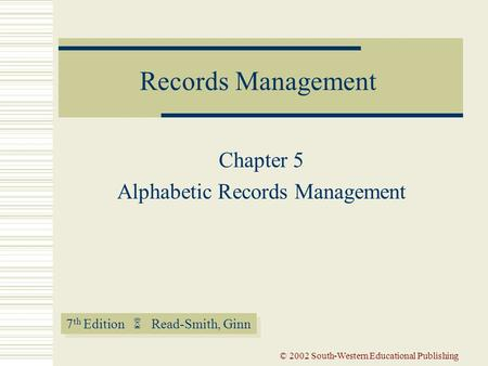 7 th Edition  Read-Smith, Ginn Records Management © 2002 South-Western Educational Publishing Chapter 5 Alphabetic Records Management.