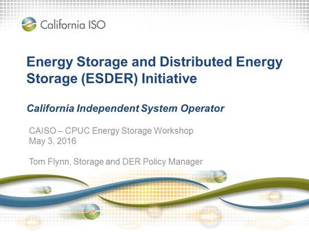 Energy Storage and Distributed Energy Storage (ESDER) Initiative California Independent System Operator CAISO – CPUC Energy Storage Workshop May 3, 2016.
