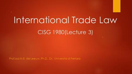 """ "" International Trade Law CISG 1980(Lecture 3) Prof.ssa M.E. de Leeuw, Ph.D., Dr., Università di Ferrara."