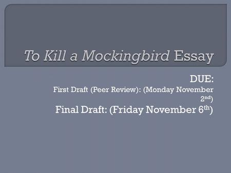 DUE: First Draft (Peer Review): (Monday November 2 nd ) Final Draft: (Friday November 6 th )