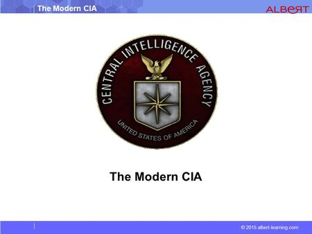 © 2015 albert-learning.com The Modern CIA. © 2015 albert-learning.com The Modern CIA The Central Intelligence Agency (CIA) is the primary intelligence.