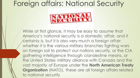 Foreign affairs: National Security While at first glance, it may be easy to assume that America's national security is a domestic affair, and it certainly.