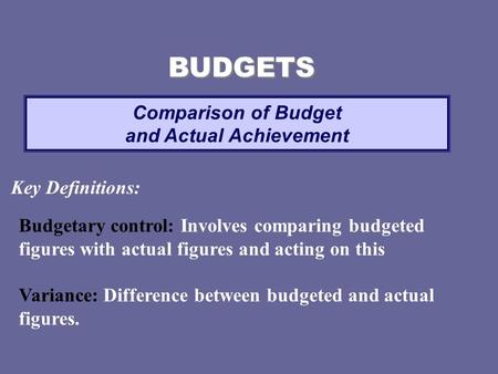 Comparison of Budget and Actual Achievement BUDGETS Key Definitions: Budgetary control: Involves comparing budgeted figures with actual figures and acting.