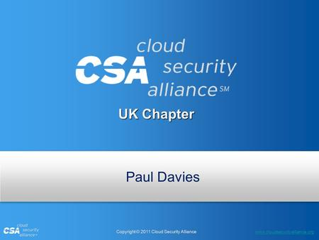 Www.cloudsecurityalliance.org Copyright © 2011 Cloud Security Alliance UK Chapter Paul Davies.