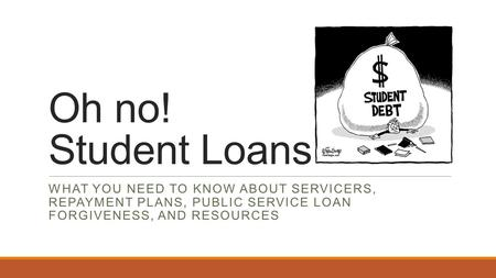Oh no! Student Loans WHAT YOU NEED TO KNOW ABOUT SERVICERS, REPAYMENT PLANS, PUBLIC SERVICE LOAN FORGIVENESS, AND RESOURCES.