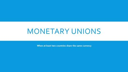 MONETARY UNIONS When at least two countries share the same currency.