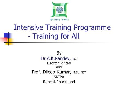 Intensive Training Programme - Training for All By Dr A.K.Pandey, IAS Director General and Prof. Dileep Kumar, M.Sc. NET SKIPA Ranchi, Jharkhand.
