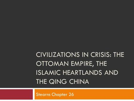 CIVILIZATIONS IN CRISIS: THE OTTOMAN EMPIRE, THE ISLAMIC HEARTLANDS AND THE QING CHINA Stearns Chapter 26.