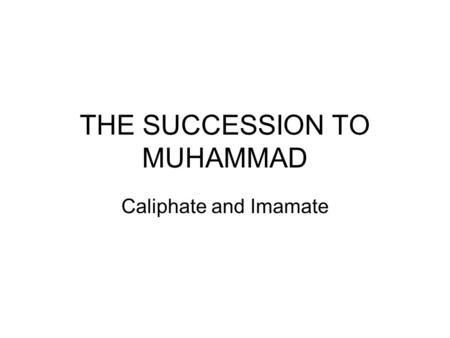 THE SUCCESSION TO MUHAMMAD Caliphate and Imamate.