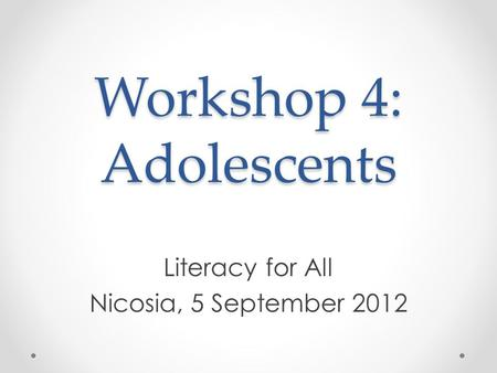 Workshop 4: Adolescents Literacy for All Nicosia, 5 September 2012.