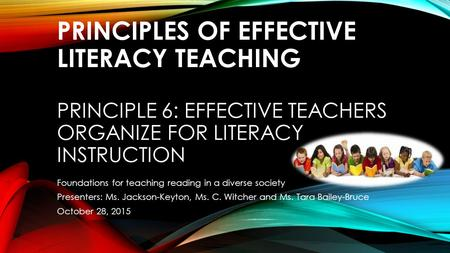 PRINCIPLES OF EFFECTIVE LITERACY TEACHING PRINCIPLE 6: EFFECTIVE TEACHERS ORGANIZE FOR LITERACY INSTRUCTION Foundations for teaching reading in a diverse.