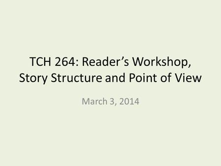 TCH 264: Reader's Workshop, Story Structure and Point of View March 3, 2014.
