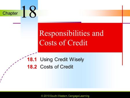 Chapter © 2010 South-Western, Cengage Learning Responsibilities and Costs of Credit 18.1 18.1Using Credit Wisely 18.2 18.2Costs of Credit 18.