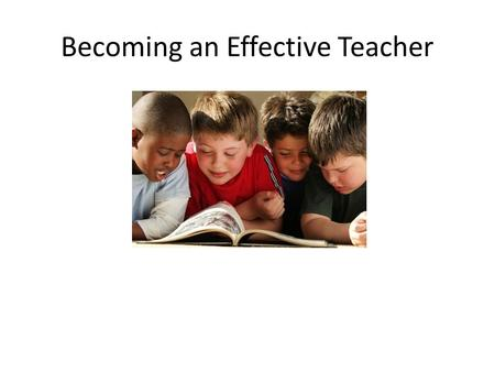 Becoming an Effective Teacher. 1.Understand How Children Learn Teacher Centered Teacher talks and talks and talks… Teacher provides information and supervises.