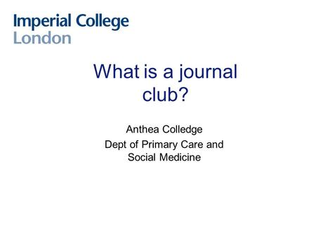What is a journal club? Anthea Colledge Dept of Primary Care and Social Medicine.