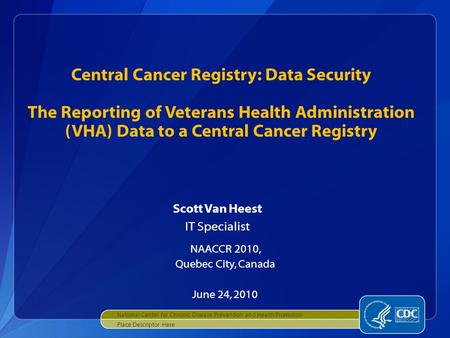 Scott Van Heest IT Specialist NAACCR 2010, Quebec City, Canada June 24, 2010 Central Cancer Registry: Data Security The Reporting of Veterans Health Administration.