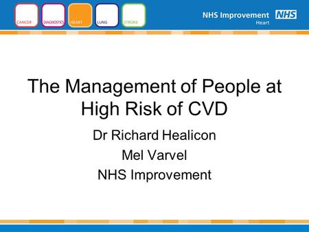 The Management of People at High Risk of CVD Dr Richard Healicon Mel Varvel NHS Improvement.