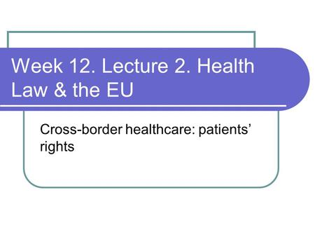 Week 12. Lecture 2. Health Law & the EU Cross-border healthcare: patients' rights.
