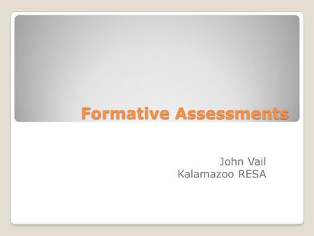 Formative Assessments John Vail Kalamazoo RESA. Formative Assessments Please write down the top three questions you have about formative assessments?
