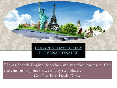 CHEAPEST DAYS TO FLY INTERNATIONALLY Flights Search Engine. Searches and matches routes to find the cheapest flights between any two places. Get The Best.