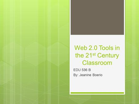 Web 2.0 Tools in the 21 st Century Classroom EDU 536 B By: Jeanine Boerio.