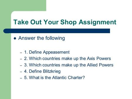 Take Out Your Shop Assignment Answer the following – 1. Define Appeasement – 2. Which countries make up the Axis Powers – 3. Which countries make up the.