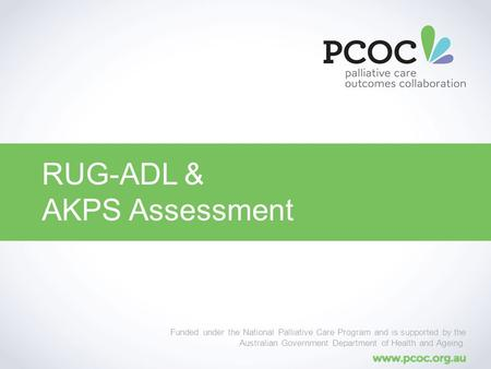 RUG-ADL & AKPS Assessment Funded under the National Palliative Care Program and is supported by the Australian Government Department of Health and Ageing.