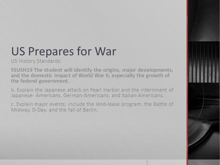 US Prepares for War US History Standards: SSUSH19 The student will identify the origins, major developments, and the domestic impact of World War II, especially.