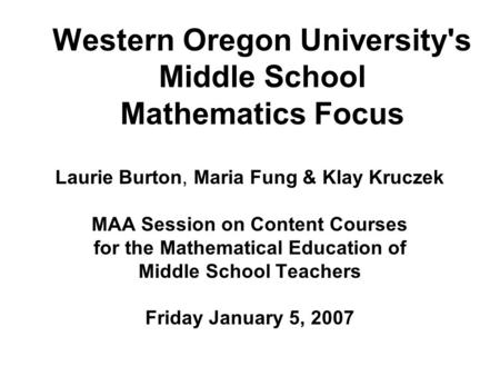 Western Oregon University's Middle School Mathematics Focus Laurie Burton, Maria Fung & Klay Kruczek MAA Session on Content Courses for the Mathematical.