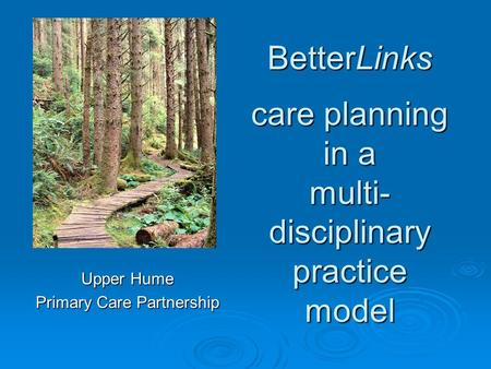 BetterLinks care planning in a multi- disciplinary practice model Upper Hume Primary Care Partnership.