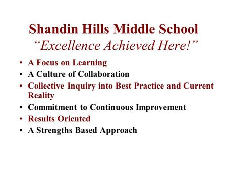 "Shandin Hills Middle School ""Excellence Achieved Here!"" A Focus on Learning A Culture of Collaboration Collective Inquiry into Best Practice and Current."
