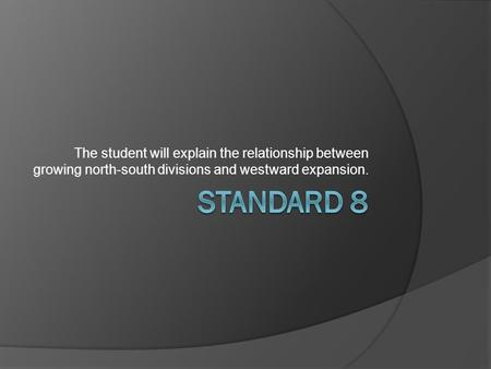 The student will explain the relationship between growing north-south divisions and westward expansion.