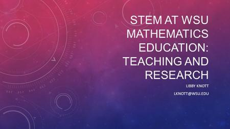 STEM AT WSU MATHEMATICS EDUCATION: TEACHING AND RESEARCH LIBBY KNOTT