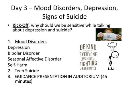 Day 3 – Mood Disorders, Depression, Signs of Suicide Kick-Off: why should we be sensitive while talking about depression and suicide? 1.Mood Disorders.