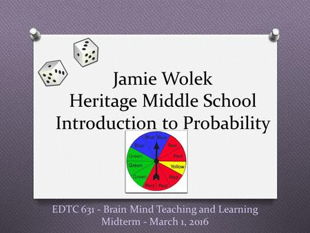 EDTC 631 - Brain Mind Teaching and Learning Midterm - March 1, 2016 Jamie Wolek Heritage Middle School Introduction to Probability.